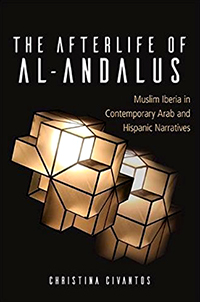 """The Afterlife of Al-Andalus: Muslim Iberia in Contemporary Arab and Hispanic Narratives"" by Cristina Civantos"
