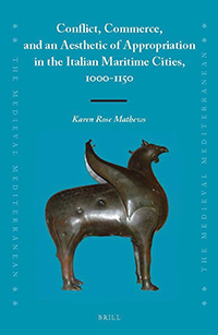 """Conflict, Commerce, and an Aesthetic of Appropriation in the Italian Maritime Cities, 1000-1150"" by Karen Mathews"